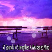 51 Sounds To Strengthen A Weakened Mind von Lullabies for Deep Meditation
