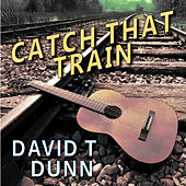 Catch That Train by David T Dunn