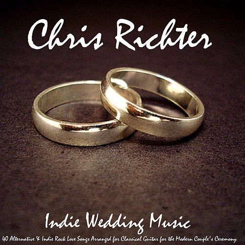 Indie Wedding Music: 40 Alternative & Indie Rock Love Songs Arranged for Classical Guitar for the Modern Couple's Ceremony by Chris Richter