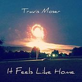 It Feels Like Home by Travis Moser