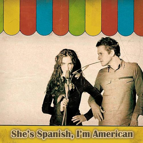 She's Spanish, I'm American by She's Spanish, I'm American
