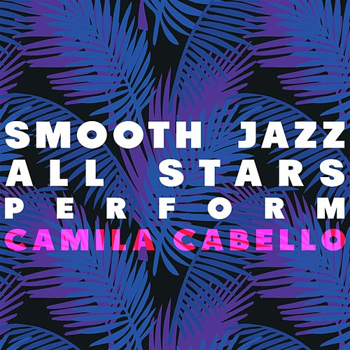 Smooth Jazz All Stars Perform Camila Cabello by Smooth Jazz Allstars