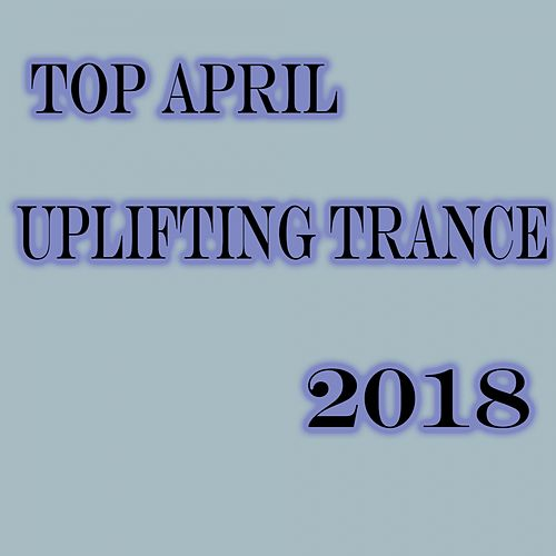 Top April Uplifting Trance 2018 - EP by Various Artists