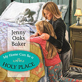 My Home Can Be a Holy Place by Jenny Oaks Baker