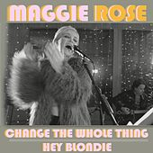 Change the Whole Thing / Hey Blondie by Maggie Rose