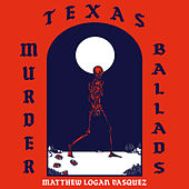 Texas Murder Ballads by Matthew Logan Vasquez