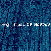 Beg, Steal or Borrow by Steal or Borrow Beg