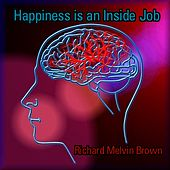 Happiness Is an Inside Job by Richard Melvin Brown