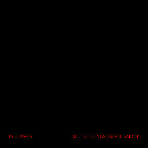 All The Things I Never Said by Pale Waves