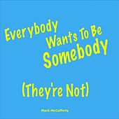 Everybody Wants to Be Somebody (They're Not) by Mark McCafferty