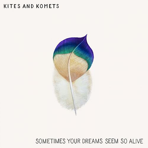 Sometimes Your Dreams Seem so Alive by Kites And Komets