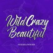 Wild Crazy Beautiful by Ayiesha Woods