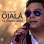 Ojalá Te Enamores de Uriel Lozano
