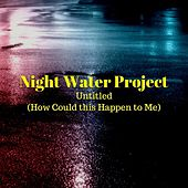 Untitled (How Could This Happen to Me) by Night Water Project