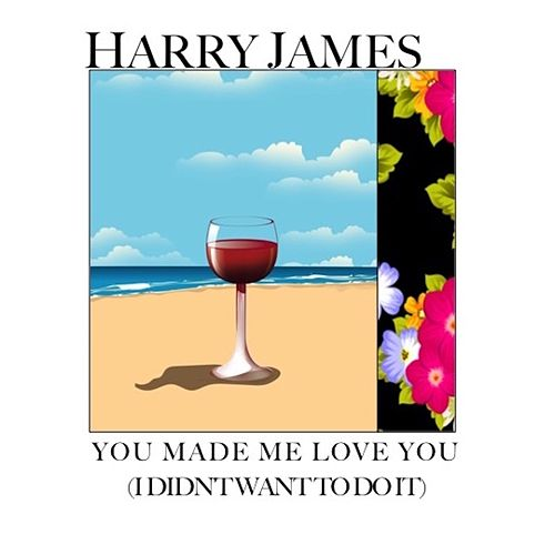 You Made Me Love You (I Didn't Want to Do It) von Harry James