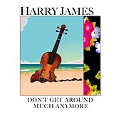 Don't Get Around Much Anymore by Harry James