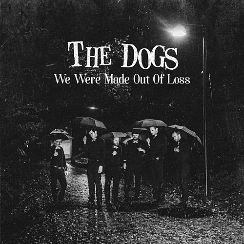 We Were Made Out Of Loss by The Dogs