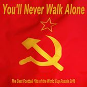 You'll Never Walk Alone, the Best Football Hits of the World Cup Russia 2018 von Various Artists