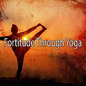 Fortitude Through Yoga by Yoga Music