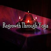 Regrowth Through Yoga by Yoga Workout Music (1)