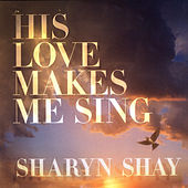 His Love Makes Me Sing by Sharyn Shay