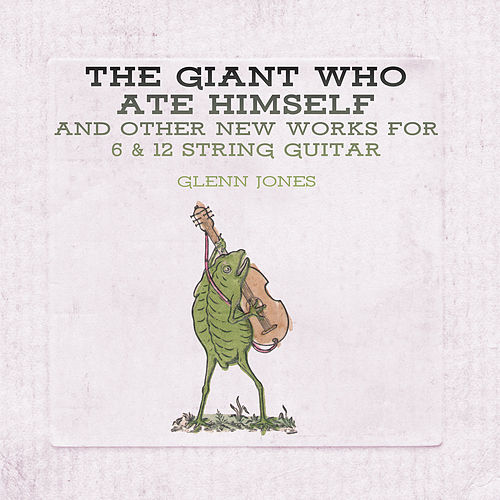 The Giant Who Ate Himself and Other New Works For 6 & 12 String Guitar by Glenn Jones
