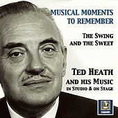 Musical Moments to Remember: The Swing & The Sweet of Ted Heath (In Studio & On Stage) by Ted Heath