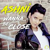 Wanna Be Close by Ashni