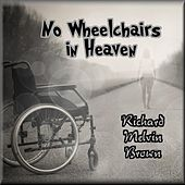 No Wheelchairs in Heaven by Richard Melvin Brown