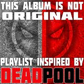 This Album Is Not Original: Playlist Inspired by Deadpool von Various Artists