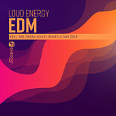 Loud Energy EDM (Feel the Fresh House Shuffle Mix 2018) by Various Artists