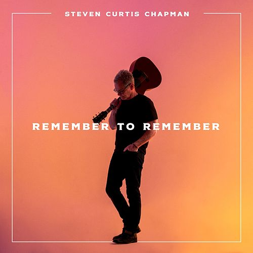 Remember to Remember by Steven Curtis Chapman