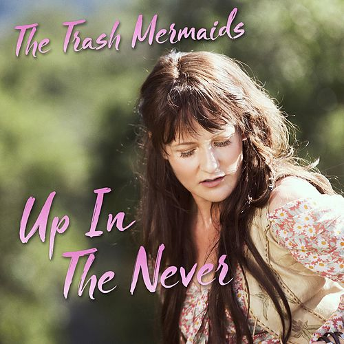 Up in the Never by The Trash Mermaids