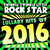Lullaby Hits of 2016 di Twinkle Twinkle Little Rock Star