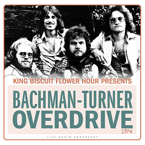 King Biscuit Flower Hour Presents Bachman-Turner Overdrive 1974 (Live) by Bachman-Turner Overdrive