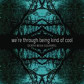 We're Through Being Kind of Cool by Death Wish Squirrel