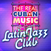 The Real Cuban Music - Latin Jazz Club (Remasterizado) by Various Artists