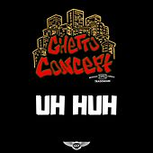 Uh Huh by Ghetto Concept