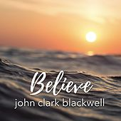 Believe by John Clark Blackwell