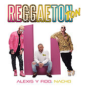 Reggaeton Ton (feat. Nacho) by Alexis Y Fido