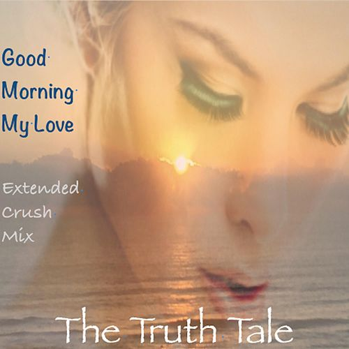 Good Morning My Love (Extended Crush Mix) by The Truth Tale