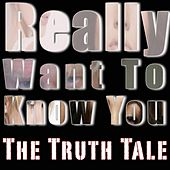 Really Want To Know You by The Truth Tale