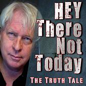 Hey There Not Today by The Truth Tale
