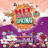 Hit Mania Spring 2017 (Club Version) by Various Artists