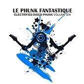 Le Phunk Fantastique 6 - Electrified Disco Phunk by Various Artists
