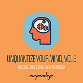 Unquantize Your Mind Vol. 6 - Compiled & Mixed by Larry Espinosa by Various Artists