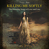 Killing Me Softly - The Haunting Songs Of Love And Loss by Various Artists
