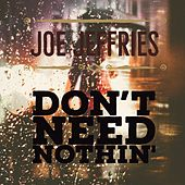Don't Need Nothin' by Joe Jeffries