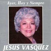 Ayer, Hoy y Siempre de Jesus Vasquez