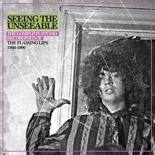 Seeing The Unseeable: The Complete Studio Recordings Of The Flaming Lips 1986-1990 by The Flaming Lips